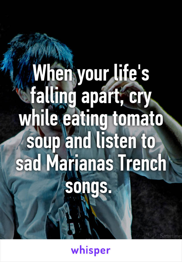 When your life's falling apart, cry while eating tomato soup and listen to sad Marianas Trench songs.