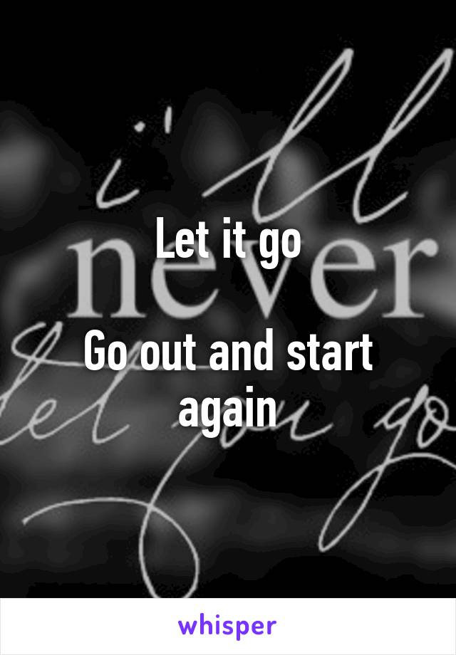 Let it go  Go out and start again