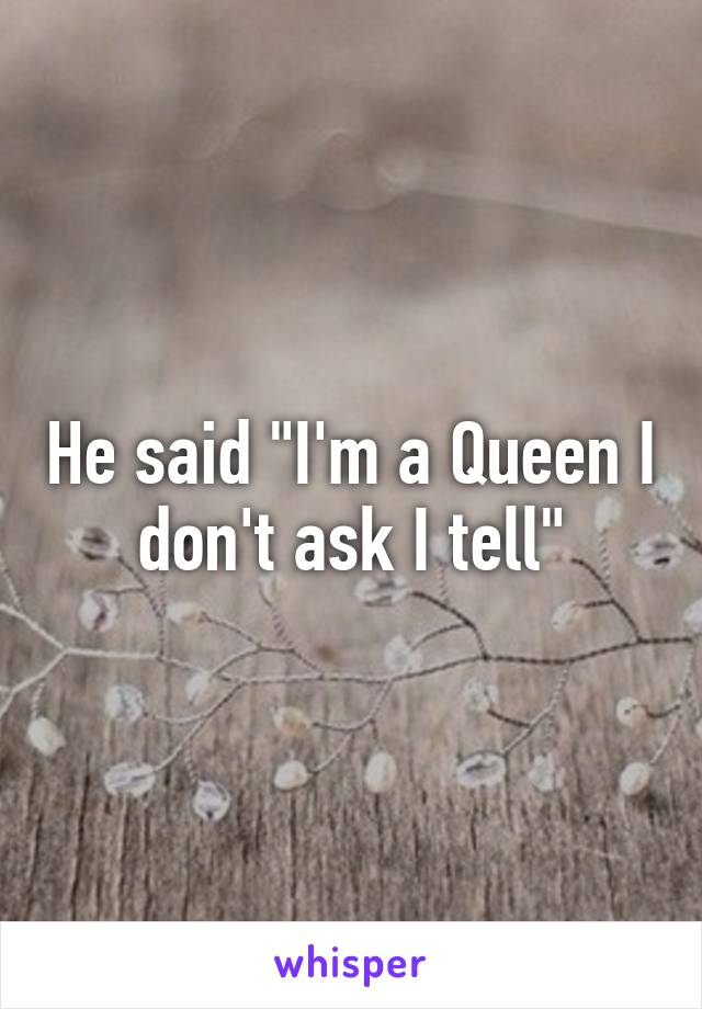 """He said """"I'm a Queen I don't ask I tell"""""""