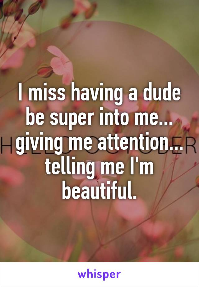 I miss having a dude be super into me... giving me attention... telling me I'm beautiful.