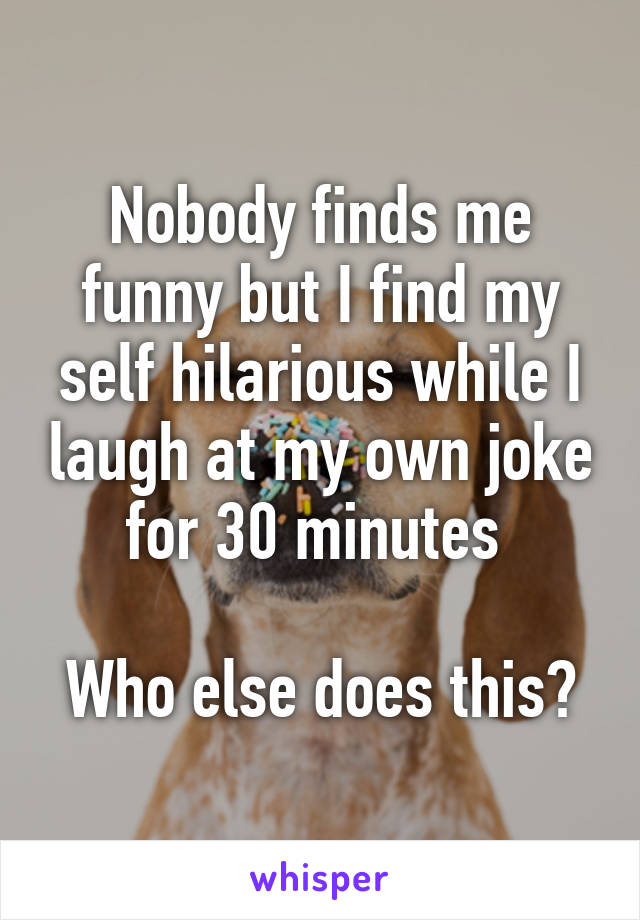 Nobody finds me funny but I find my self hilarious while I laugh at my own joke for 30 minutes   Who else does this?