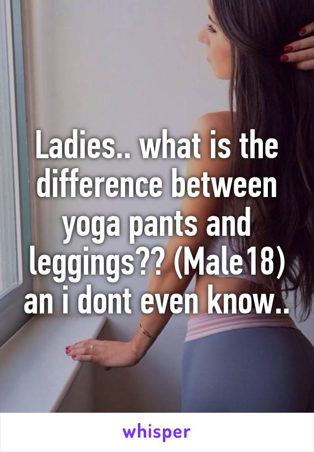 Ladies.. what is the difference between yoga pants and leggings?? (Male18) an i dont even know..