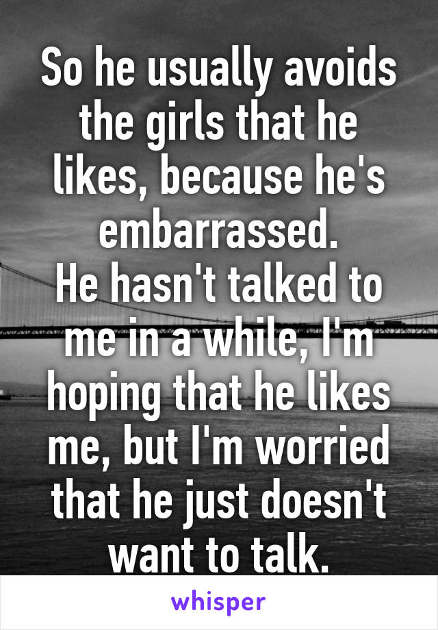 So he usually avoids the girls that he likes, because he's embarrassed. He hasn't talked to me in a while, I'm hoping that he likes me, but I'm worried that he just doesn't want to talk.