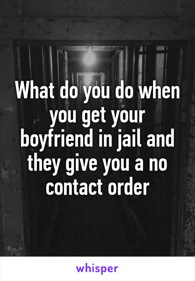 What do you do when you get your boyfriend in jail and they give you a no contact order