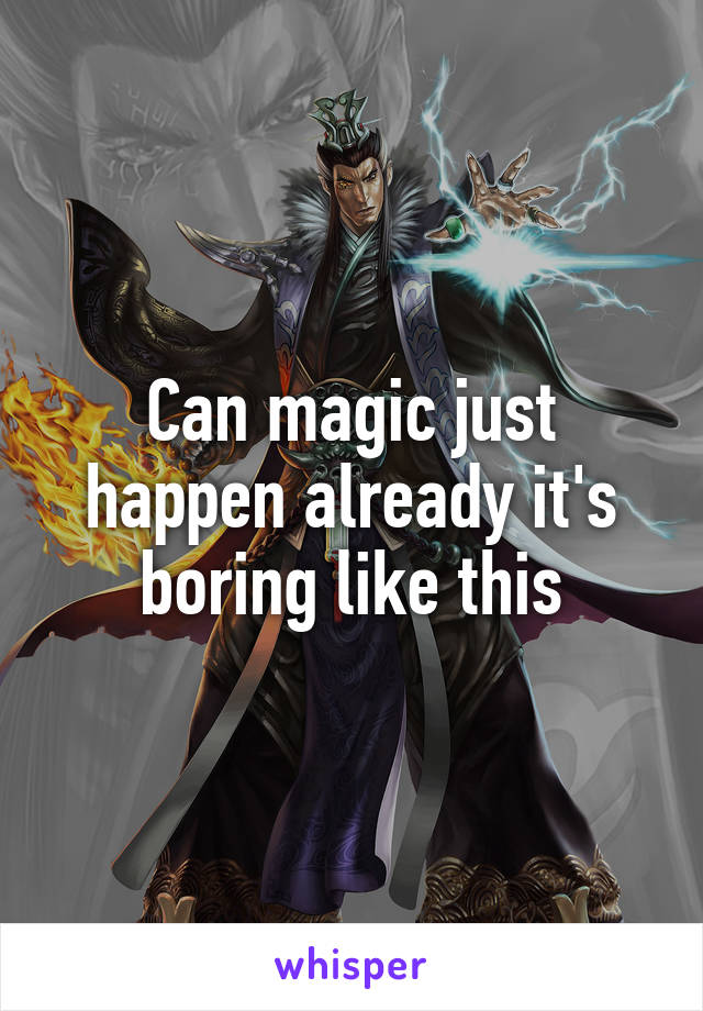 Can magic just happen already it's boring like this