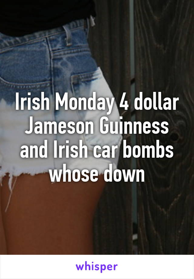 Irish Monday 4 dollar Jameson Guinness and Irish car bombs whose down