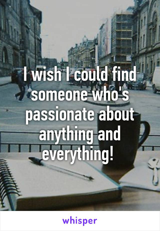 I wish I could find someone who's passionate about anything and everything!