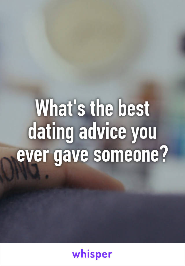 What's the best dating advice you ever gave someone?