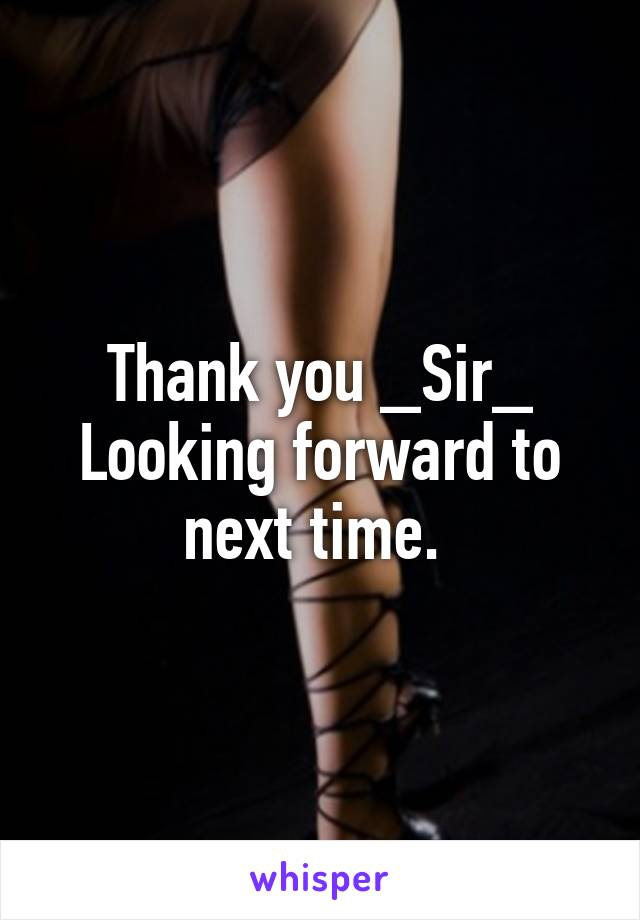 Thank you _Sir_ Looking forward to next time.