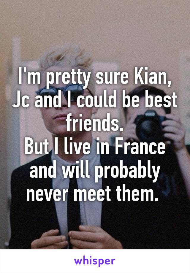 I'm pretty sure Kian, Jc and I could be best friends. But I live in France and will probably never meet them.