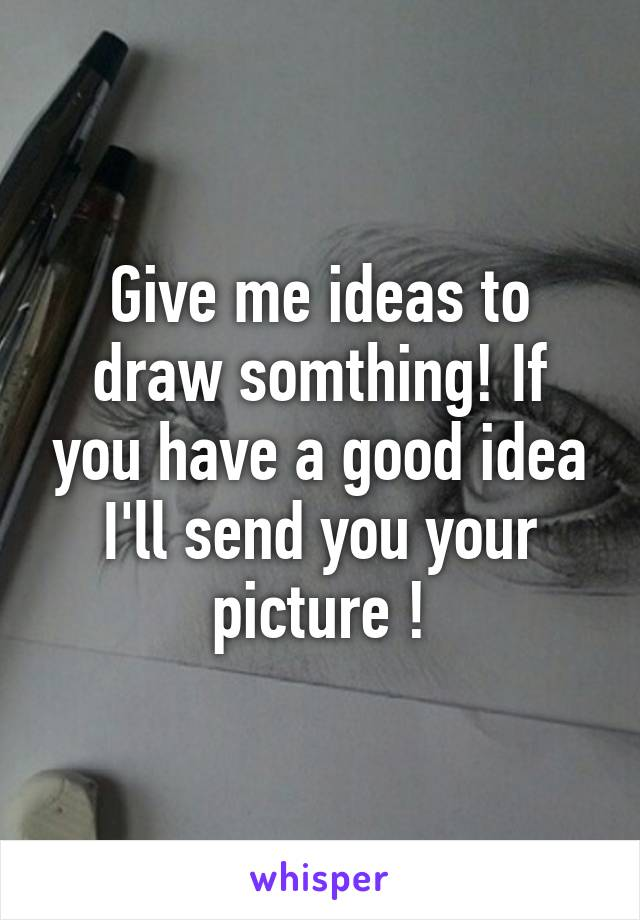Give me ideas to draw somthing! If you have a good idea I'll send you your picture !