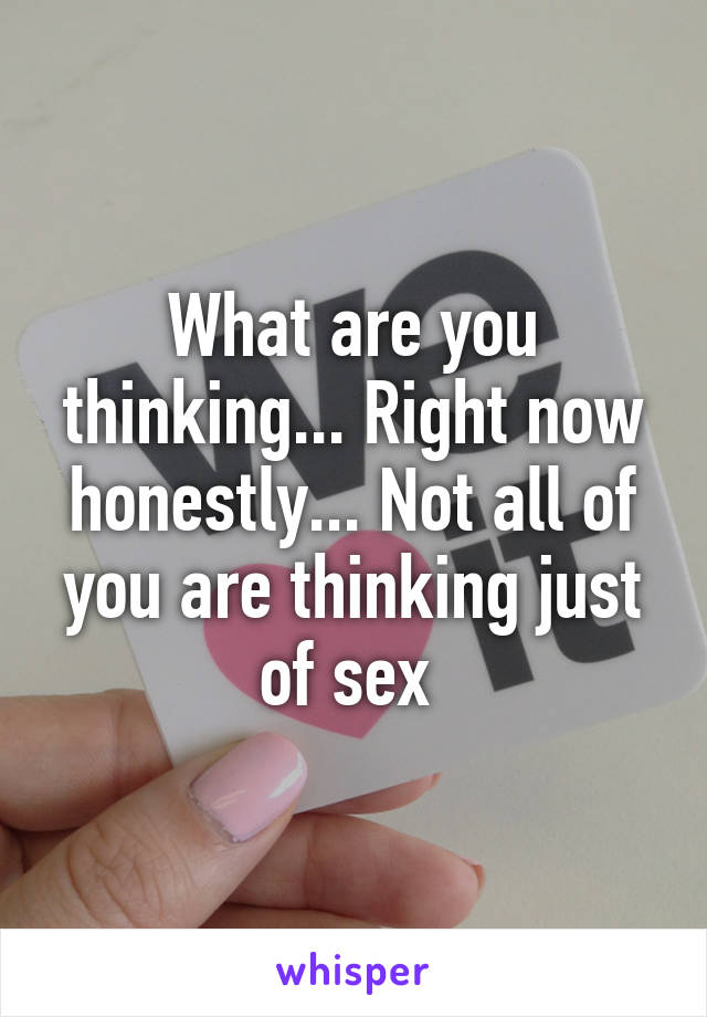 What are you thinking... Right now honestly... Not all of you are thinking just of sex