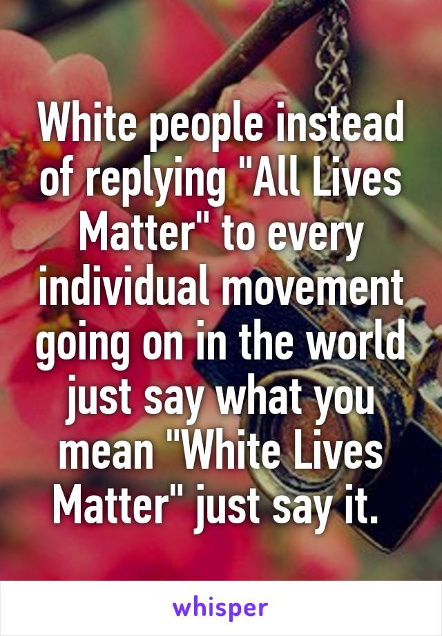 """White people instead of replying """"All Lives Matter"""" to every individual movement going on in the world just say what you mean """"White Lives Matter"""" just say it."""
