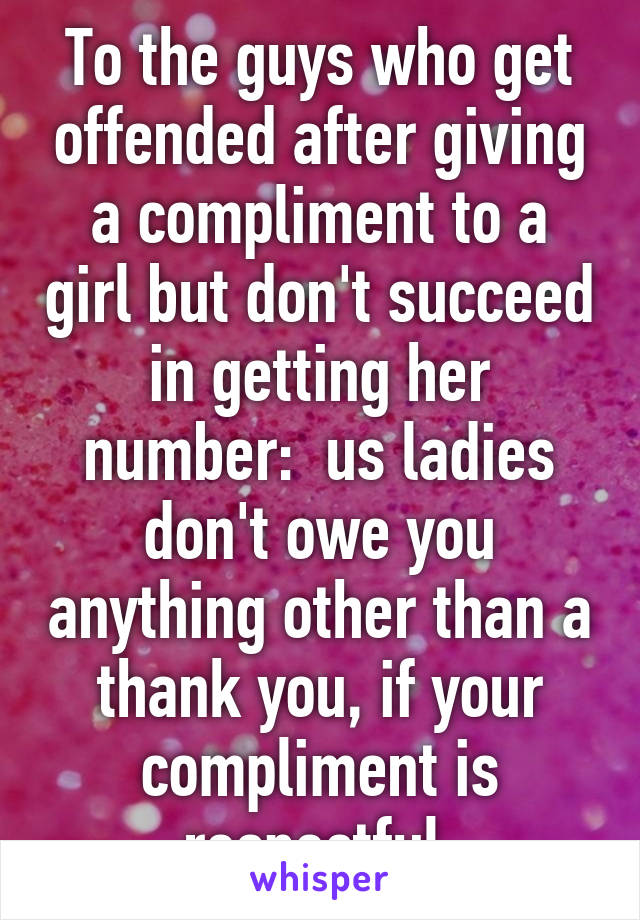 To the guys who get offended after giving a compliment to a girl but don't succeed in getting her number:  us ladies don't owe you anything other than a thank you, if your compliment is respectful.