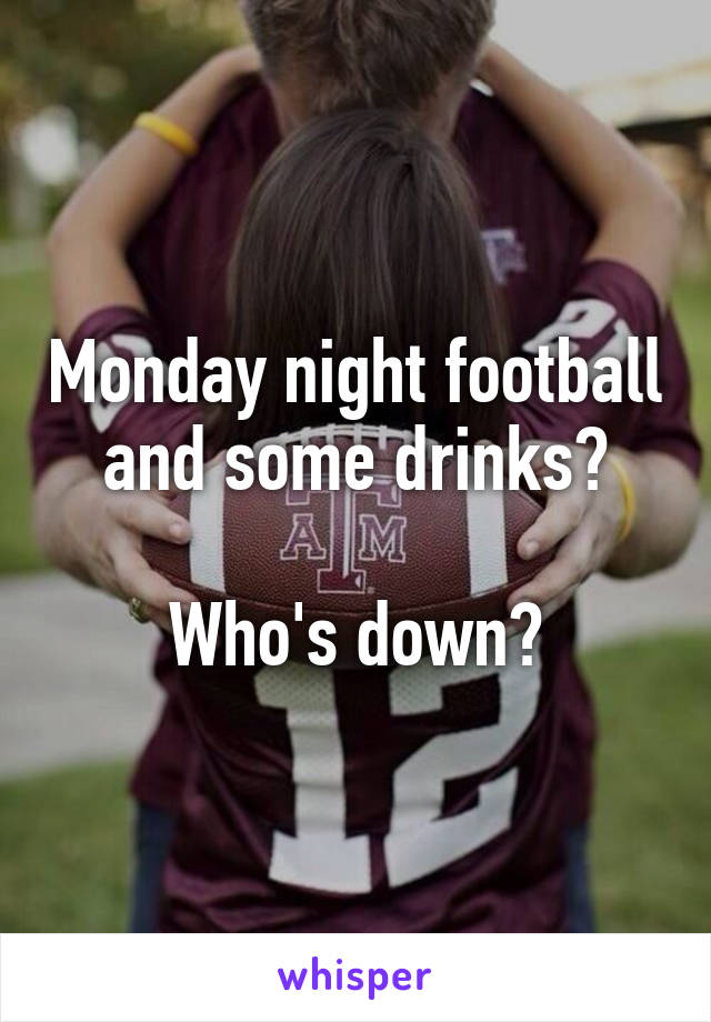 Monday night football and some drinks?  Who's down?