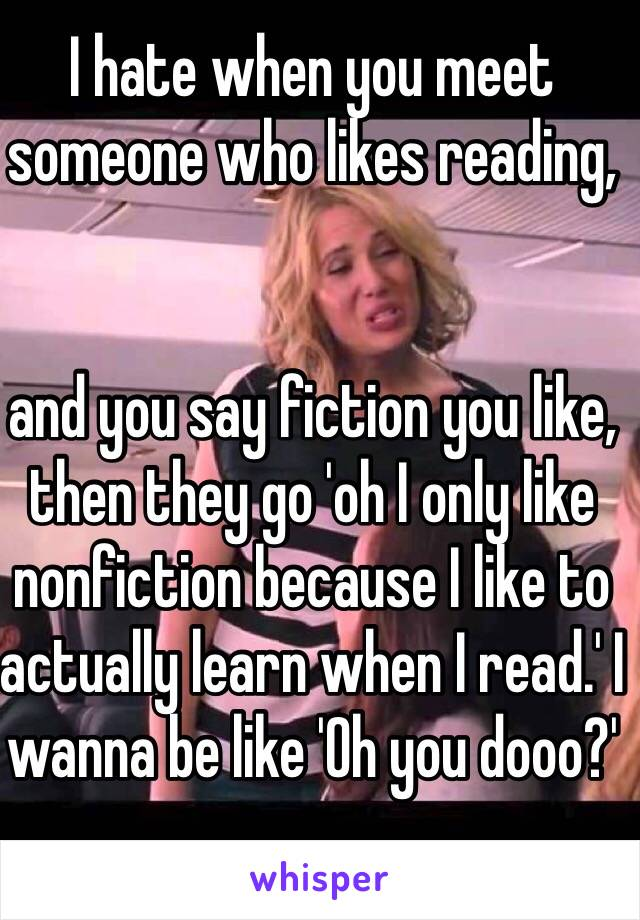 I hate when you meet someone who likes reading,    and you say fiction you like, then they go 'oh I only like nonfiction because I like to actually learn when I read.' I wanna be like 'Oh you dooo?'