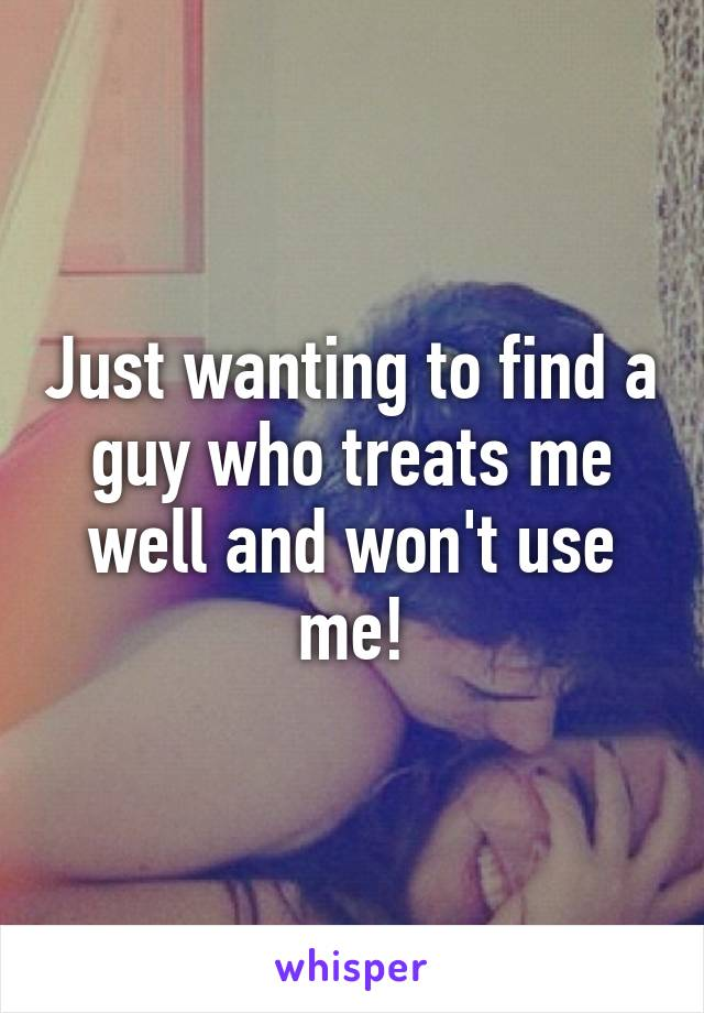 Just wanting to find a guy who treats me well and won't use me!