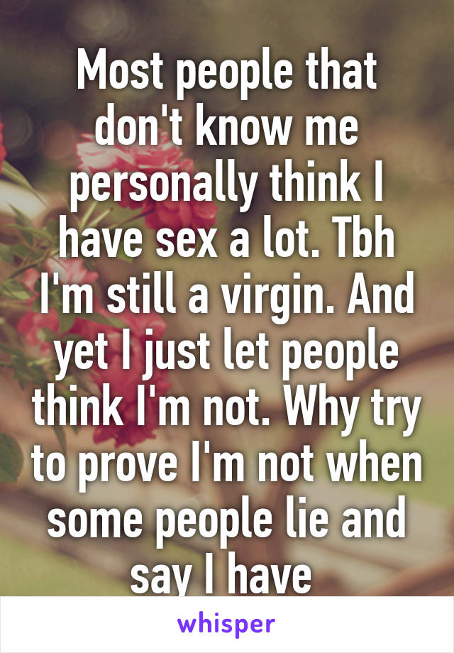 Most people that don't know me personally think I have sex a lot. Tbh I'm still a virgin. And yet I just let people think I'm not. Why try to prove I'm not when some people lie and say I have
