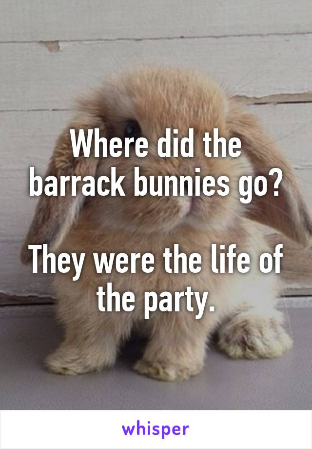 Where did the barrack bunnies go?  They were the life of the party.