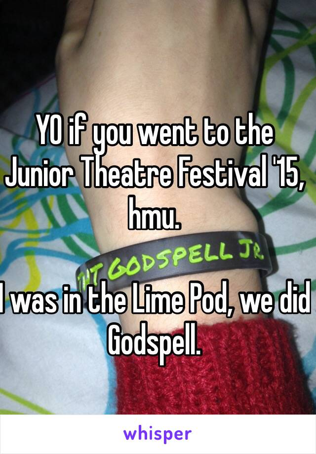 YO if you went to the Junior Theatre Festival '15, hmu.  I was in the Lime Pod, we did Godspell.