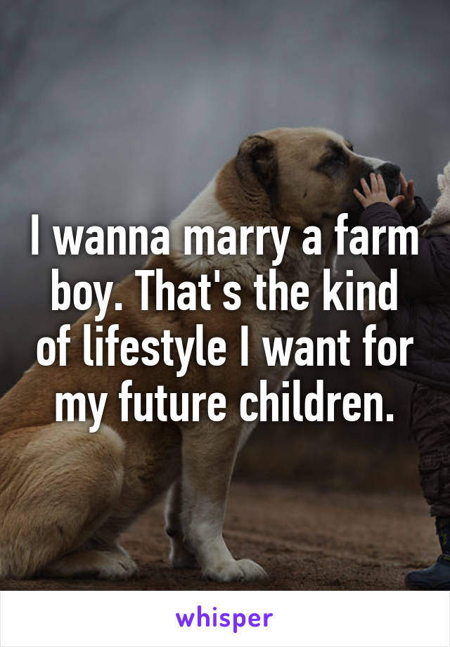I wanna marry a farm boy. That's the kind of lifestyle I want for my future children.