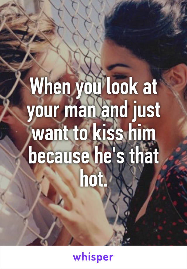 When you look at your man and just want to kiss him because he's that hot.