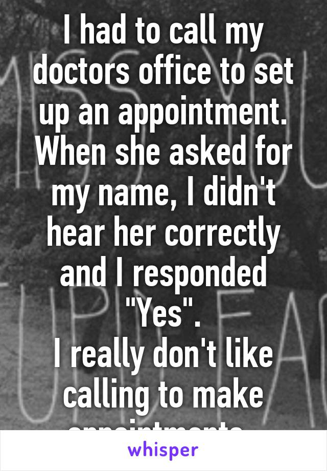"""I had to call my doctors office to set up an appointment. When she asked for my name, I didn't hear her correctly and I responded """"Yes"""". I really don't like calling to make appointments."""