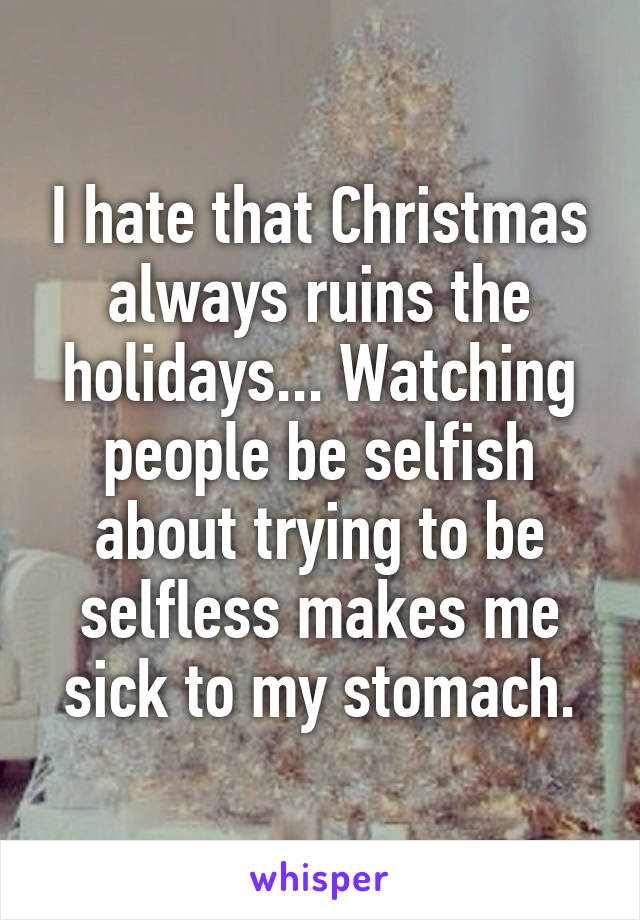 I hate that Christmas always ruins the holidays... Watching people be selfish about trying to be selfless makes me sick to my stomach.