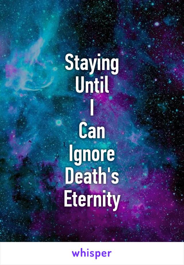 Staying Until I Can Ignore Death's Eternity