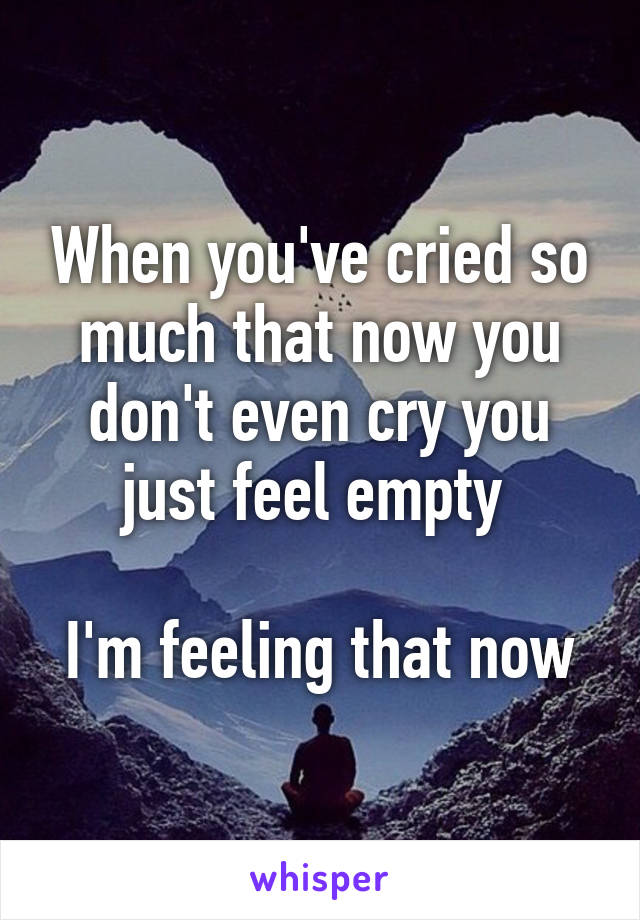 When you've cried so much that now you don't even cry you just feel empty   I'm feeling that now