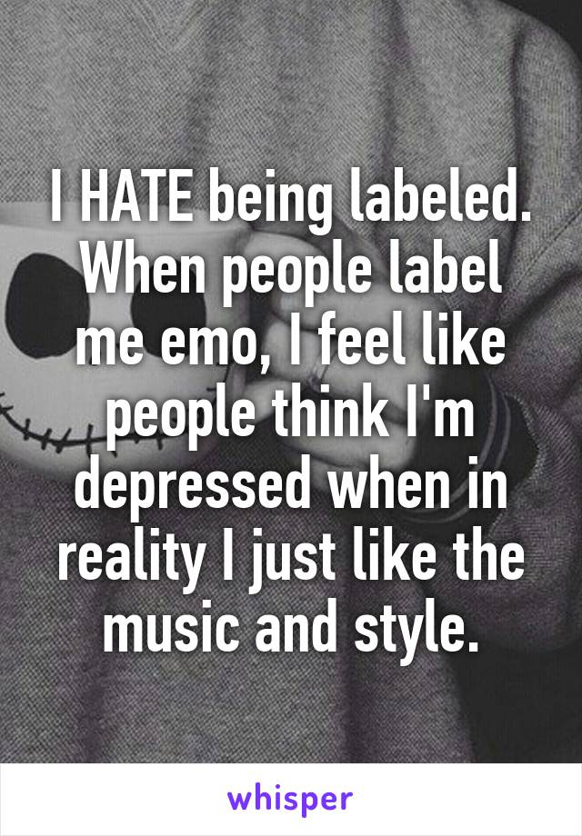 I HATE being labeled. When people label me emo, I feel like people think I'm depressed when in reality I just like the music and style.