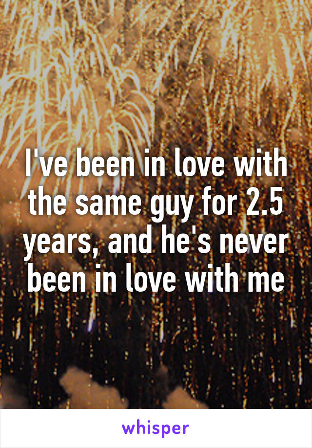 I've been in love with the same guy for 2.5 years, and he's never been in love with me