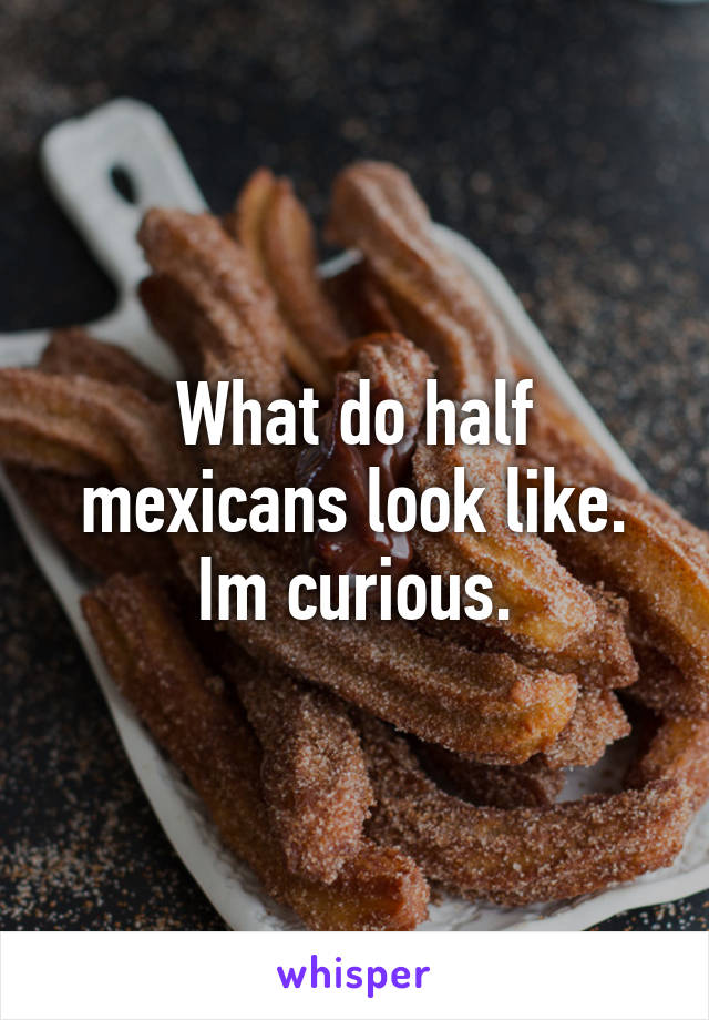 What do half mexicans look like. Im curious.