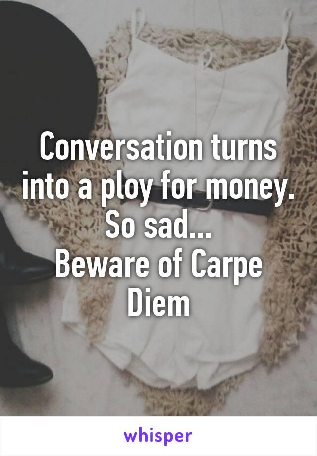 Conversation turns into a ploy for money. So sad... Beware of Carpe Diem