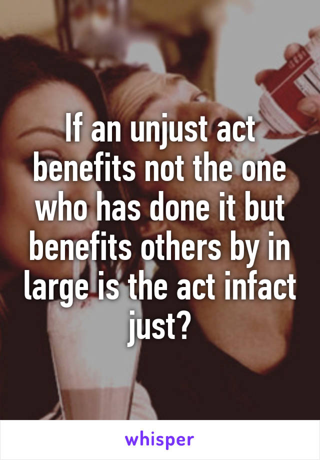If an unjust act benefits not the one who has done it but benefits others by in large is the act infact just?