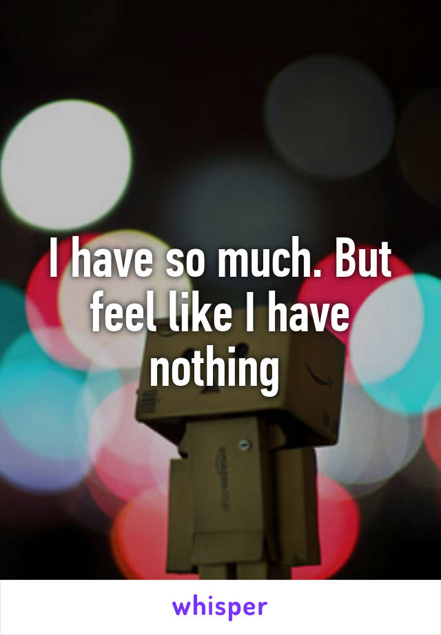I have so much. But feel like I have nothing