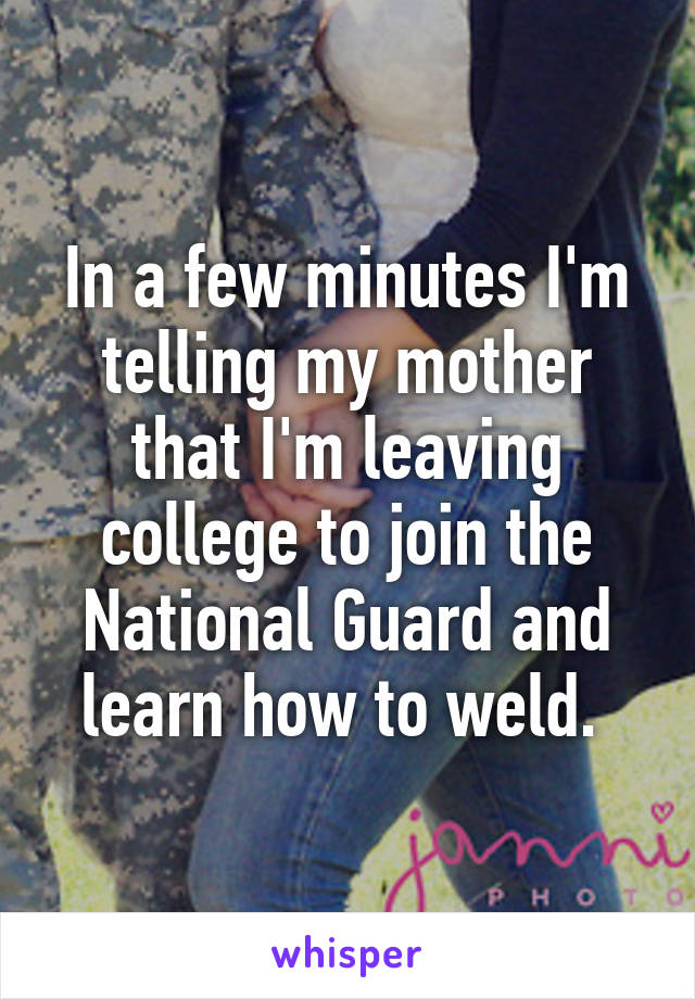 In a few minutes I'm telling my mother that I'm leaving college to join the National Guard and learn how to weld.