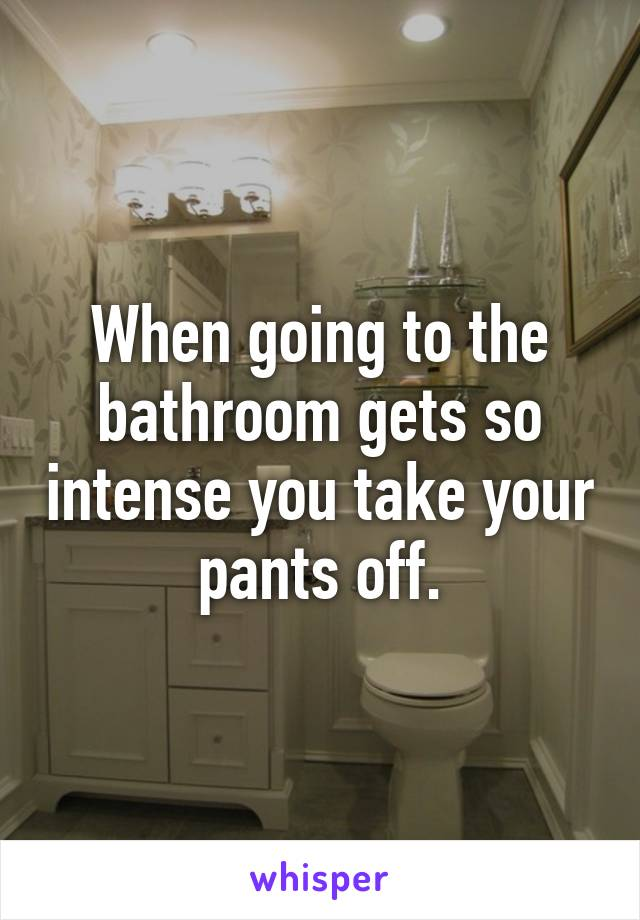 When going to the bathroom gets so intense you take your pants off.