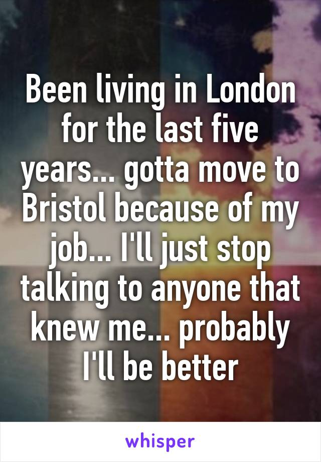 Been living in London for the last five years... gotta move to Bristol because of my job... I'll just stop talking to anyone that knew me... probably I'll be better