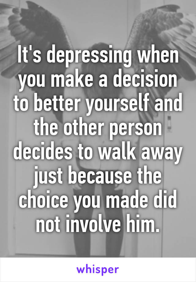 It's depressing when you make a decision to better yourself and the other person decides to walk away just because the choice you made did not involve him.