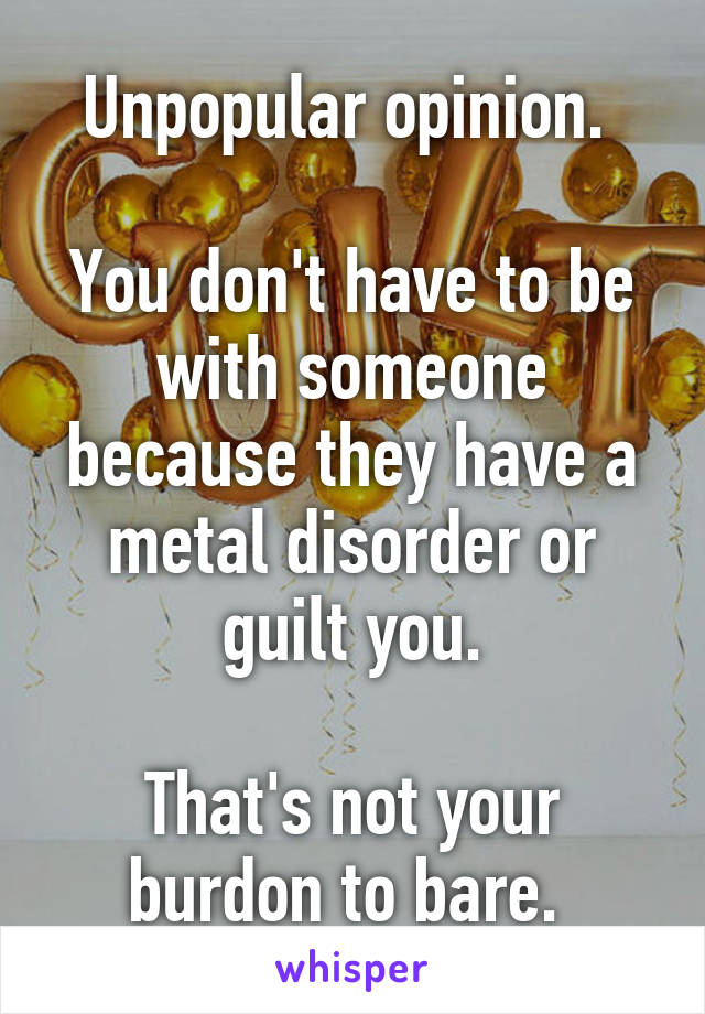 Unpopular opinion.   You don't have to be with someone because they have a metal disorder or guilt you.  That's not your burdon to bare.
