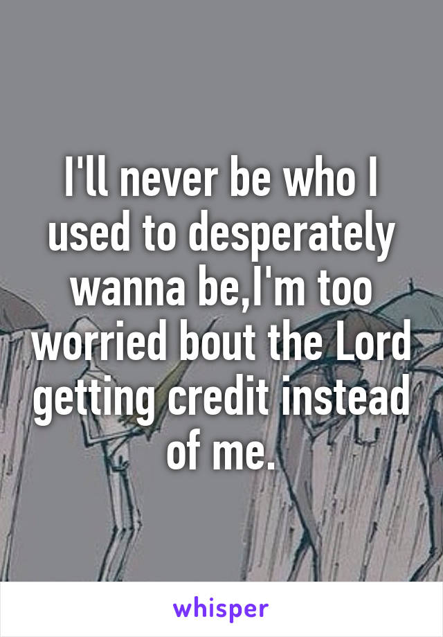 I'll never be who I used to desperately wanna be,I'm too worried bout the Lord getting credit instead of me.