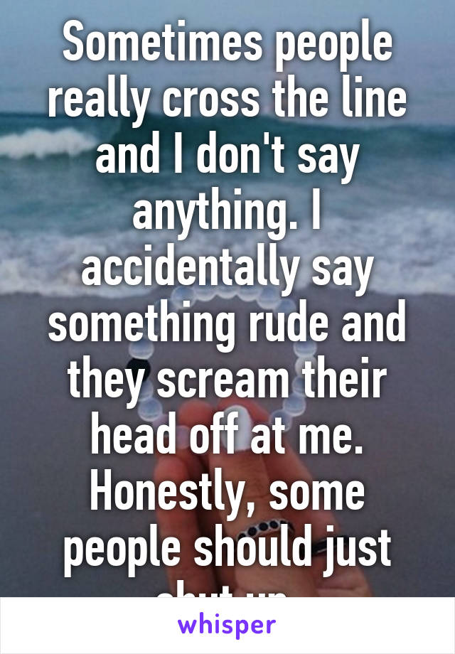Sometimes people really cross the line and I don't say anything. I accidentally say something rude and they scream their head off at me. Honestly, some people should just shut up.