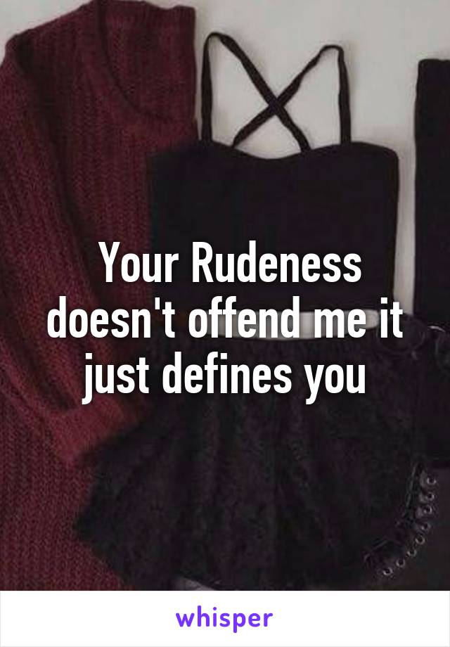 Your Rudeness doesn't offend me it just defines you
