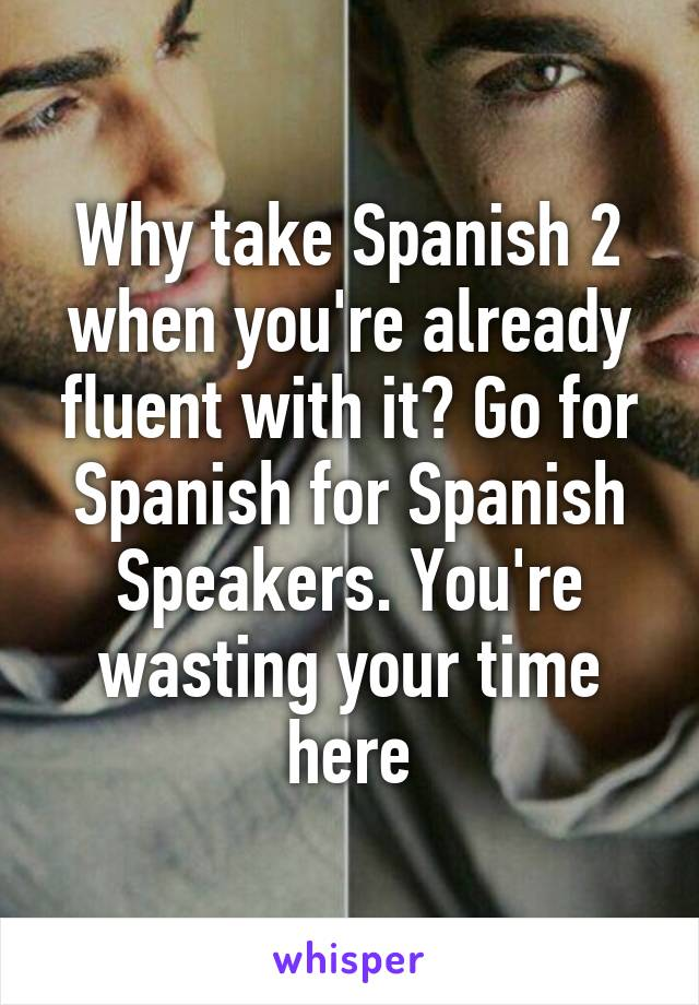 Why take Spanish 2 when you're already fluent with it? Go for Spanish for Spanish Speakers. You're wasting your time here
