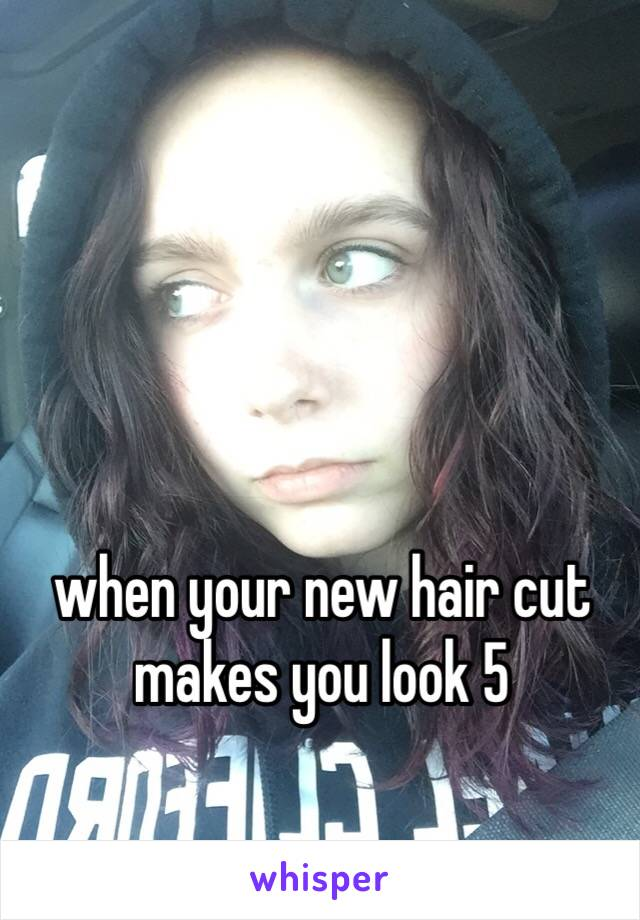 when your new hair cut makes you look 5