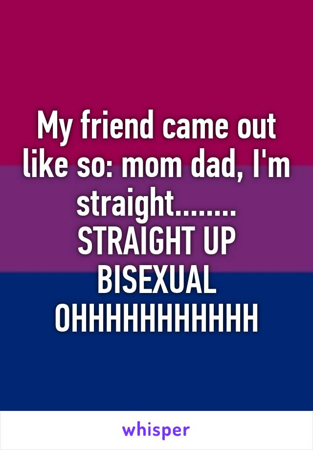My friend came out like so: mom dad, I'm straight........ STRAIGHT UP BISEXUAL OHHHHHHHHHHH