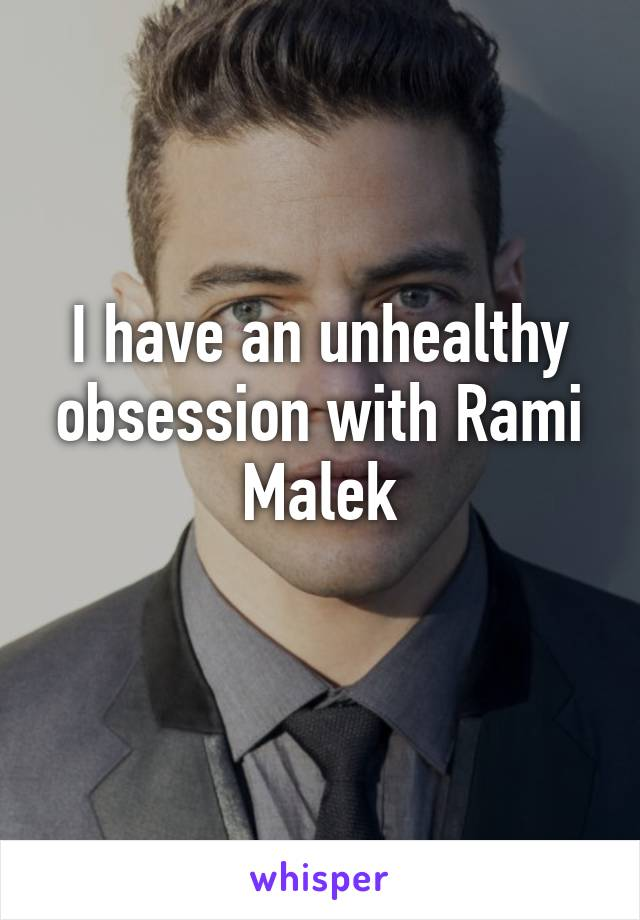 I have an unhealthy obsession with Rami Malek