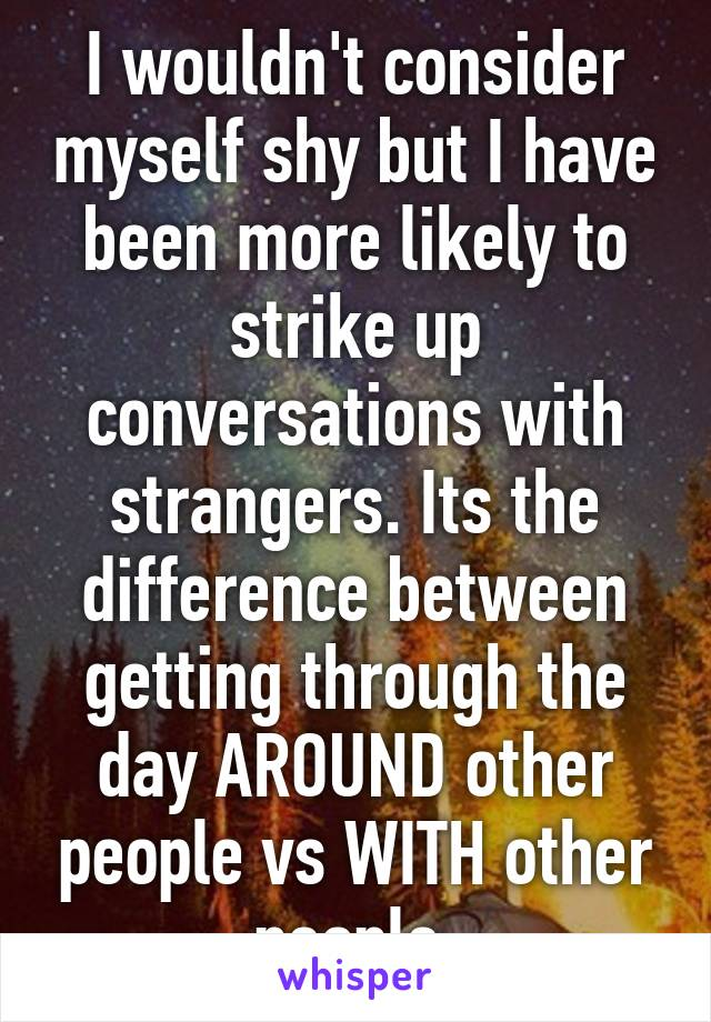 I wouldn't consider myself shy but I have been more likely to strike up conversations with strangers. Its the difference between getting through the day AROUND other people vs WITH other people.