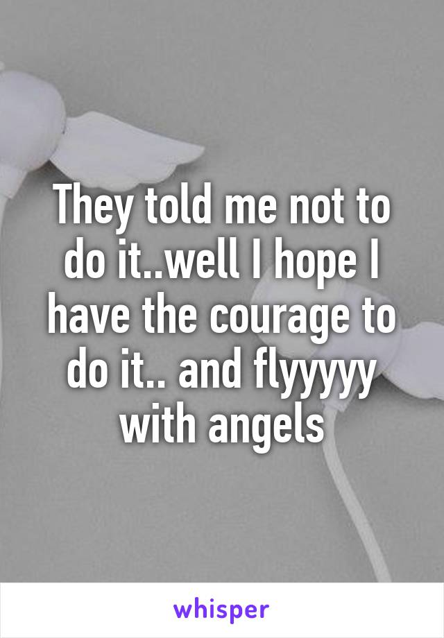 They told me not to do it..well I hope I have the courage to do it.. and flyyyyy with angels